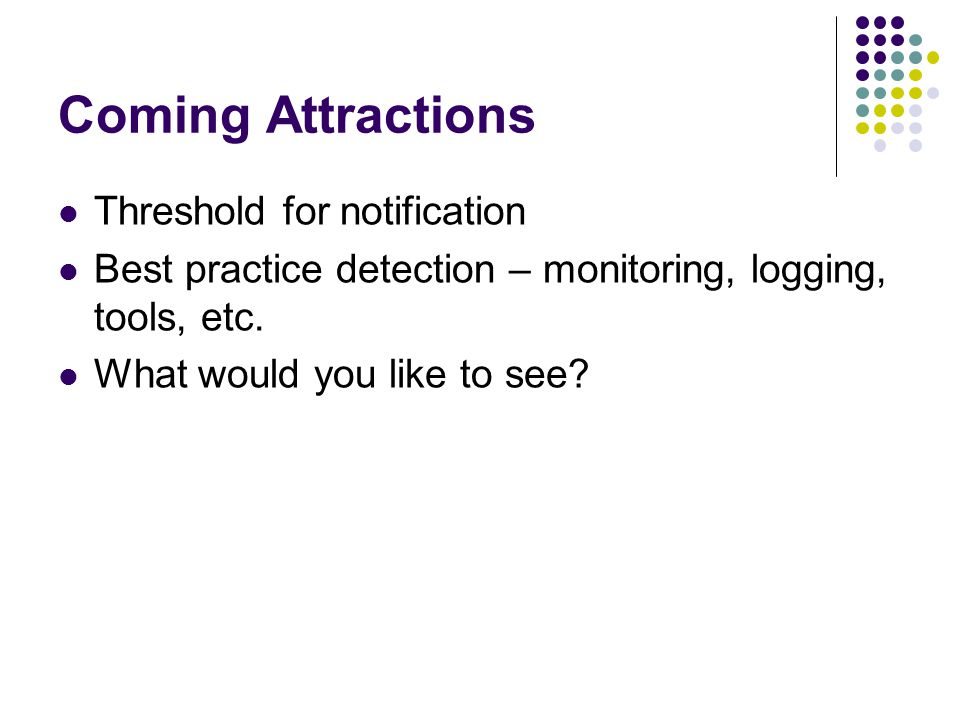 Coming Attractions Threshold for notification Best practice detection – monitoring, logging, tools, etc.