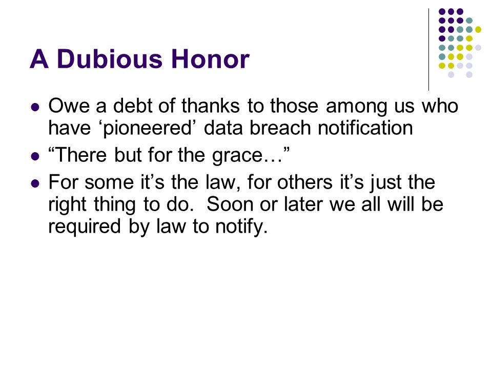 A Dubious Honor Owe a debt of thanks to those among us who have 'pioneered' data breach notification There but for the grace… For some it's the law, for others it's just the right thing to do.