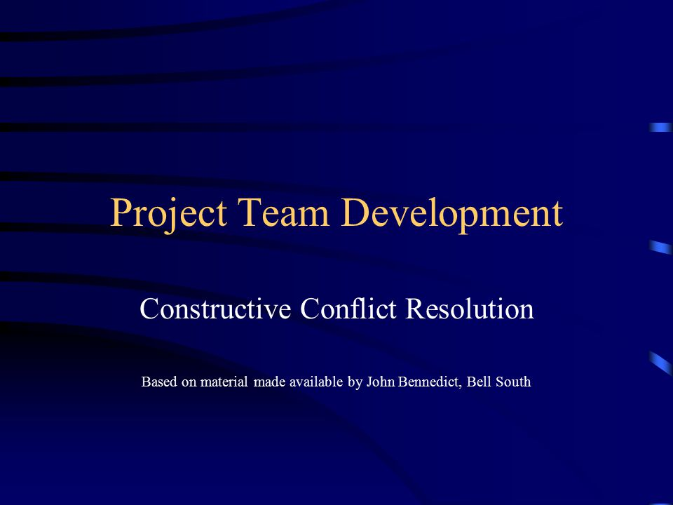 Project Team Development Constructive Conflict Resolution Based on material made available by John Bennedict, Bell South