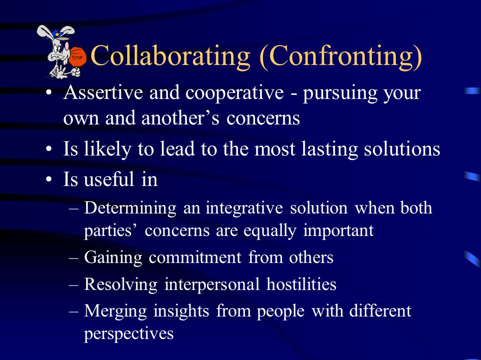 Collaborating (Confronting) Assertive and cooperative - pursuing your own and another's concerns Is likely to lead to the most lasting solutions Is useful in –Determining an integrative solution when both parties' concerns are equally important –Gaining commitment from others –Resolving interpersonal hostilities –Merging insights from people with different perspectives