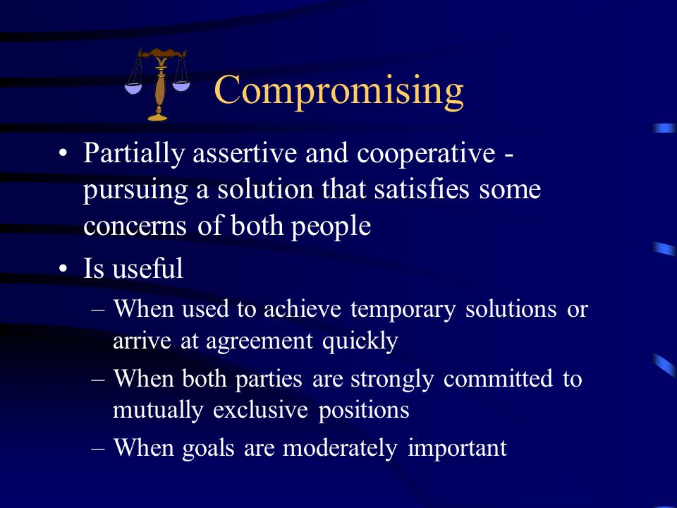 Compromising Partially assertive and cooperative - pursuing a solution that satisfies some concerns of both people Is useful –When used to achieve temporary solutions or arrive at agreement quickly –When both parties are strongly committed to mutually exclusive positions –When goals are moderately important