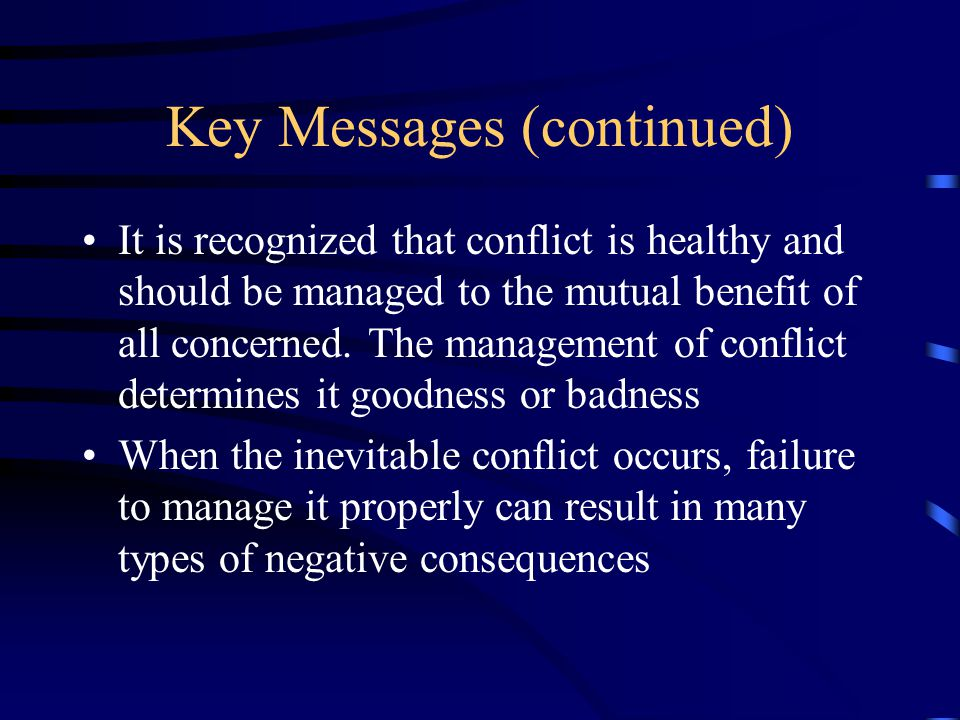 Key Messages (continued) It is recognized that conflict is healthy and should be managed to the mutual benefit of all concerned.
