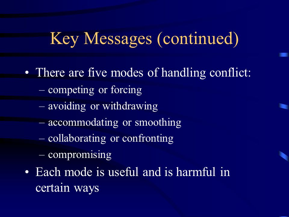 Key Messages (continued) There are five modes of handling conflict: –competing or forcing –avoiding or withdrawing –accommodating or smoothing –collaborating or confronting –compromising Each mode is useful and is harmful in certain ways