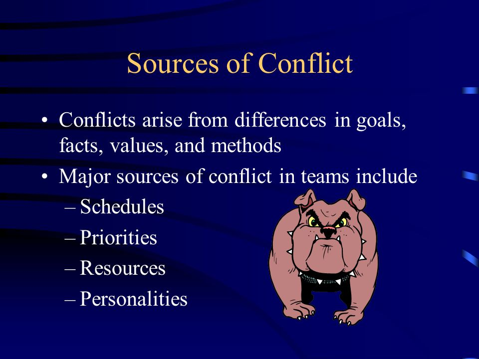 Sources of Conflict Conflicts arise from differences in goals, facts, values, and methods Major sources of conflict in teams include –Schedules –Priorities –Resources –Personalities