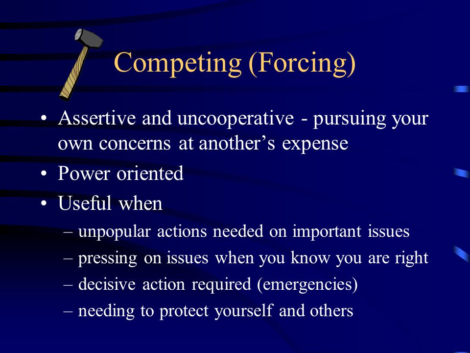 Competing (Forcing) Assertive and uncooperative - pursuing your own concerns at another's expense Power oriented Useful when –unpopular actions needed on important issues –pressing on issues when you know you are right –decisive action required (emergencies) –needing to protect yourself and others