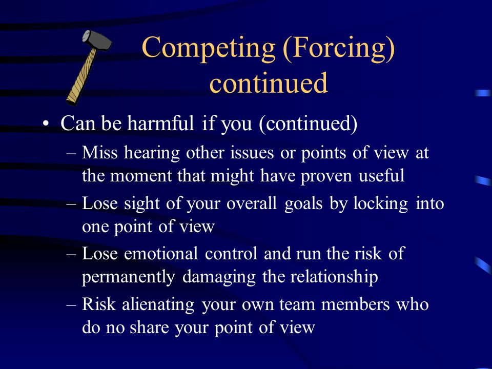 Competing (Forcing) continued Can be harmful if you (continued) –Miss hearing other issues or points of view at the moment that might have proven useful –Lose sight of your overall goals by locking into one point of view –Lose emotional control and run the risk of permanently damaging the relationship –Risk alienating your own team members who do no share your point of view