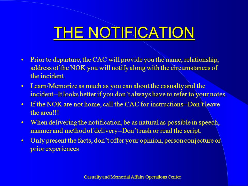 Casualty and Memorial Affairs Operations Center THE NOTIFICATION Prior to departure, the CAC will provide you the name, relationship, address of the NOK you will notify along with the circumstances of the incident.