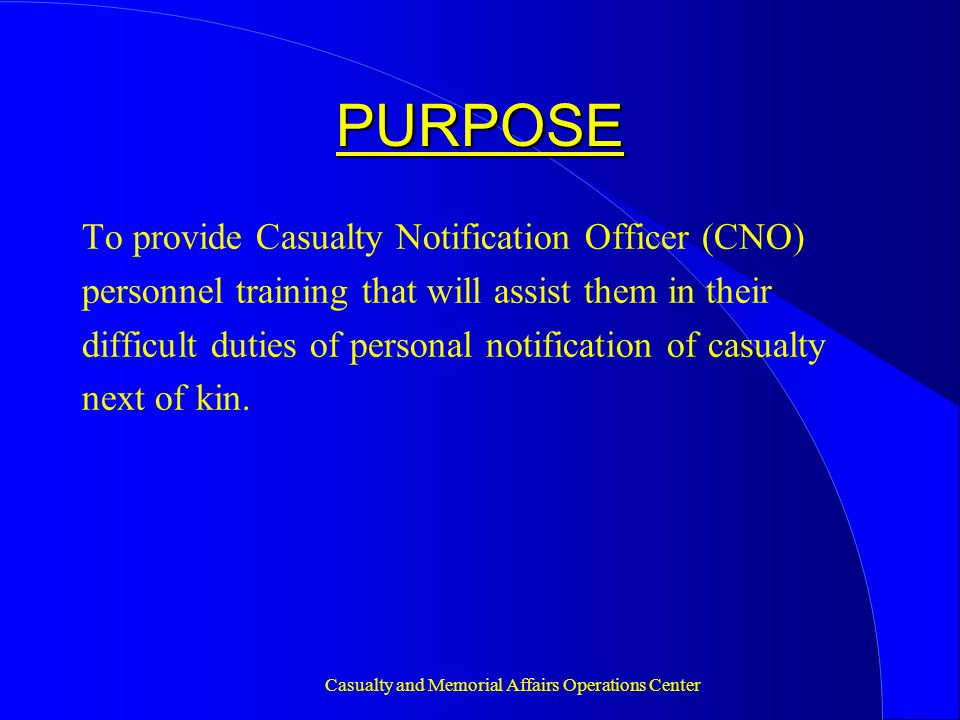 Casualty and Memorial Affairs Operations Center PURPOSE To provide Casualty Notification Officer (CNO) personnel training that will assist them in their difficult duties of personal notification of casualty next of kin.