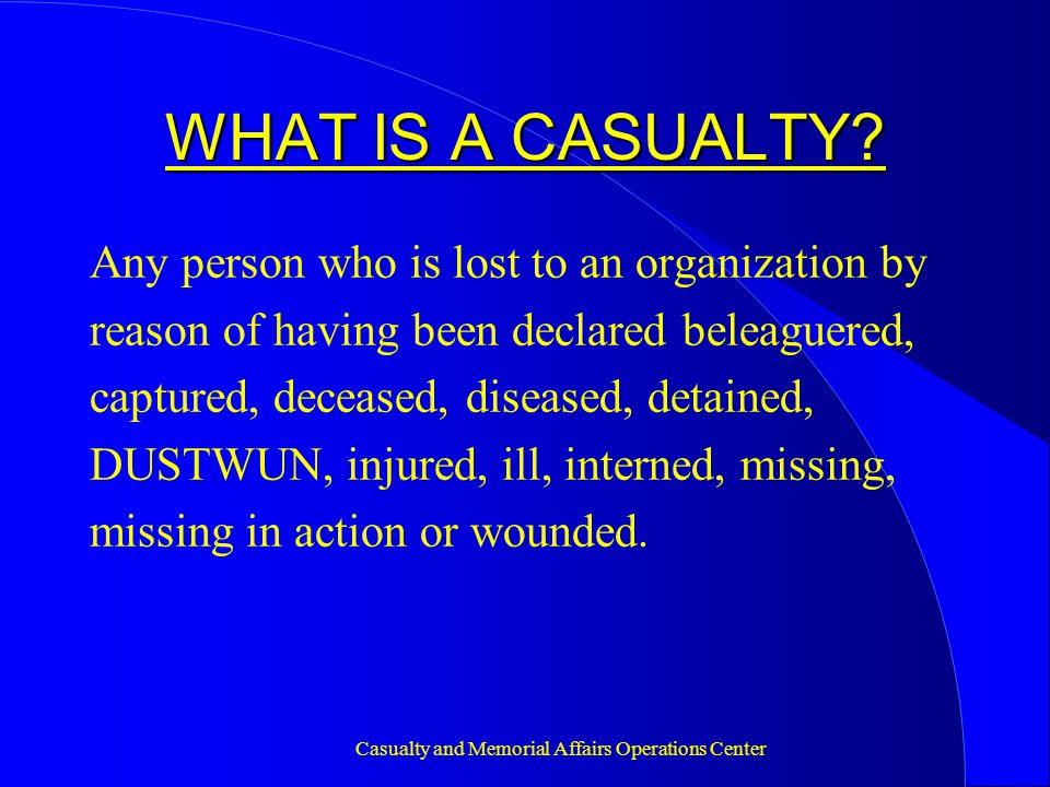 Casualty and Memorial Affairs Operations Center CONCLUSION Do not wait for the call to begin getting ready - Class A uniform must be ready - Read notification guide - Review AR 600-8-1, Chapter 4 (Casualty Operations/Assistance/Insurance) - Review Casualty Notification Officer's Guide The more prepared you are, the less stressful the task will be!!.
