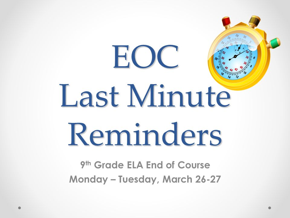 EOC Last Minute Reminders 9 th Grade ELA End of Course Monday – Tuesday, March 26-27