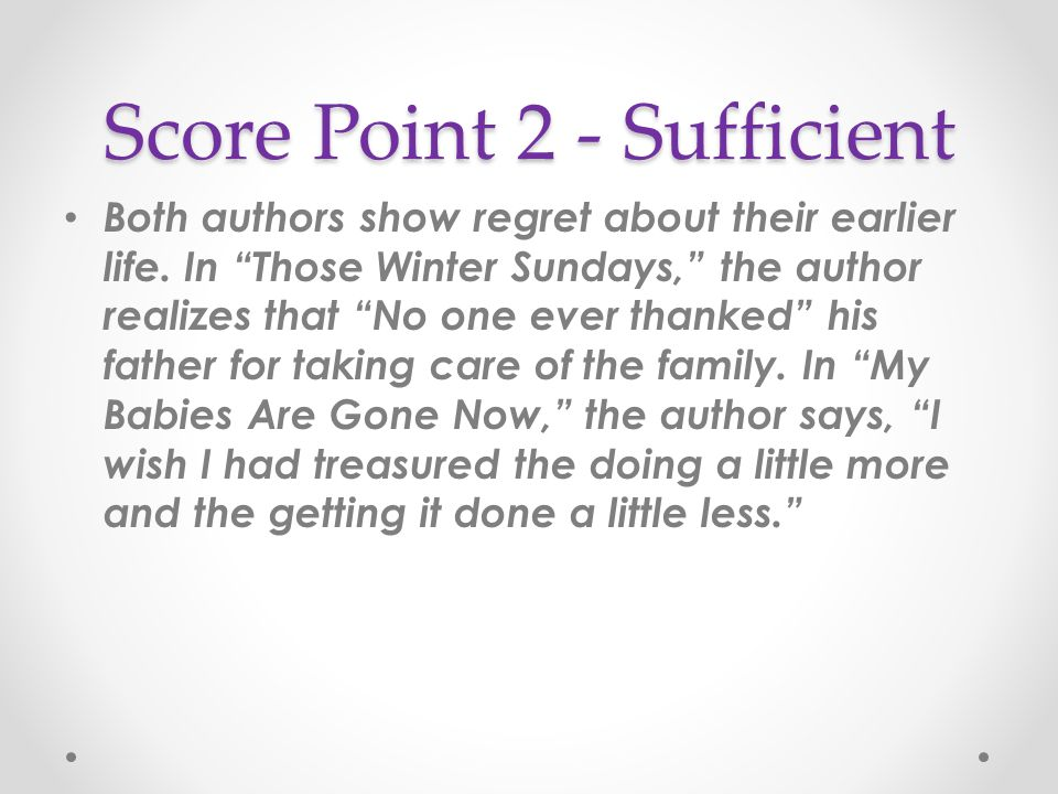 """Score Point 2 - Sufficient Both authors show regret about their earlier life. In """"Those Winter Sundays,"""" the author realizes that """"No one ever thanked"""