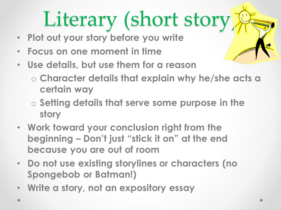 Literary (short story) Plot out your story before you write Focus on one moment in time Use details, but use them for a reason o Character details tha