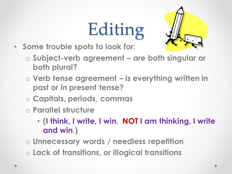 Editing Some trouble spots to look for: o Subject-verb agreement – are both singular or both plural? o Verb tense agreement – is everything written in