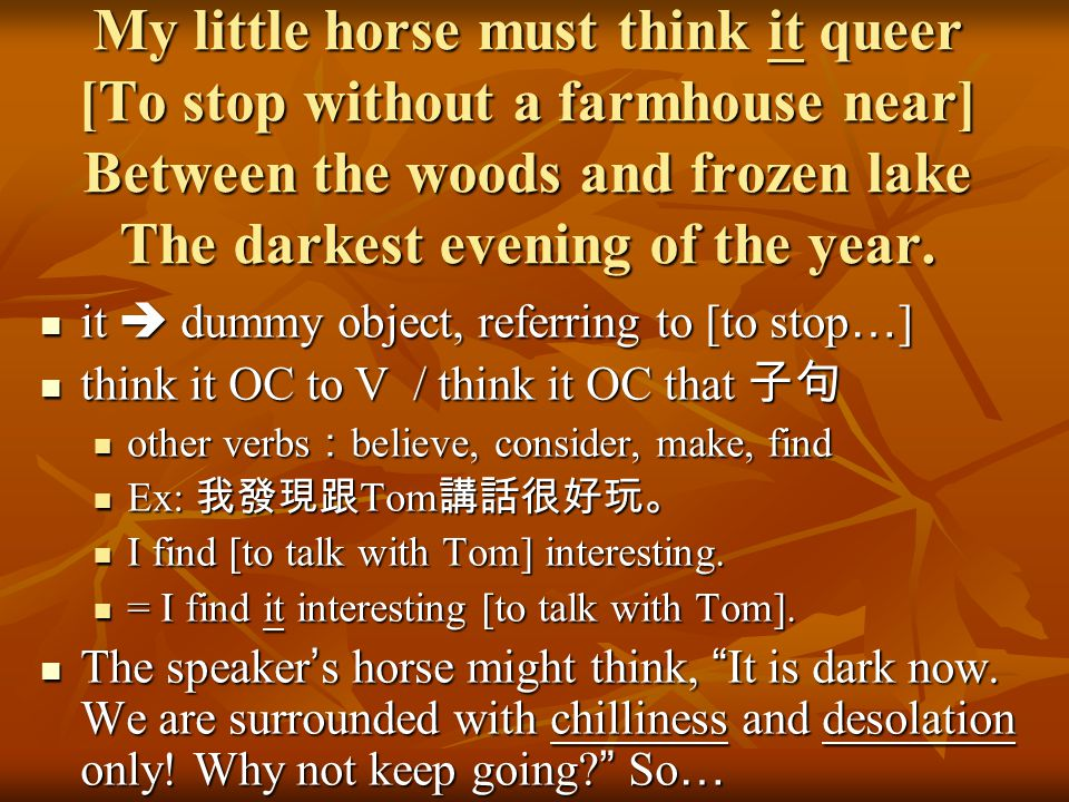 My little horse must think it queer [To stop without a farmhouse near] Between the woods and frozen lake The darkest evening of the year.