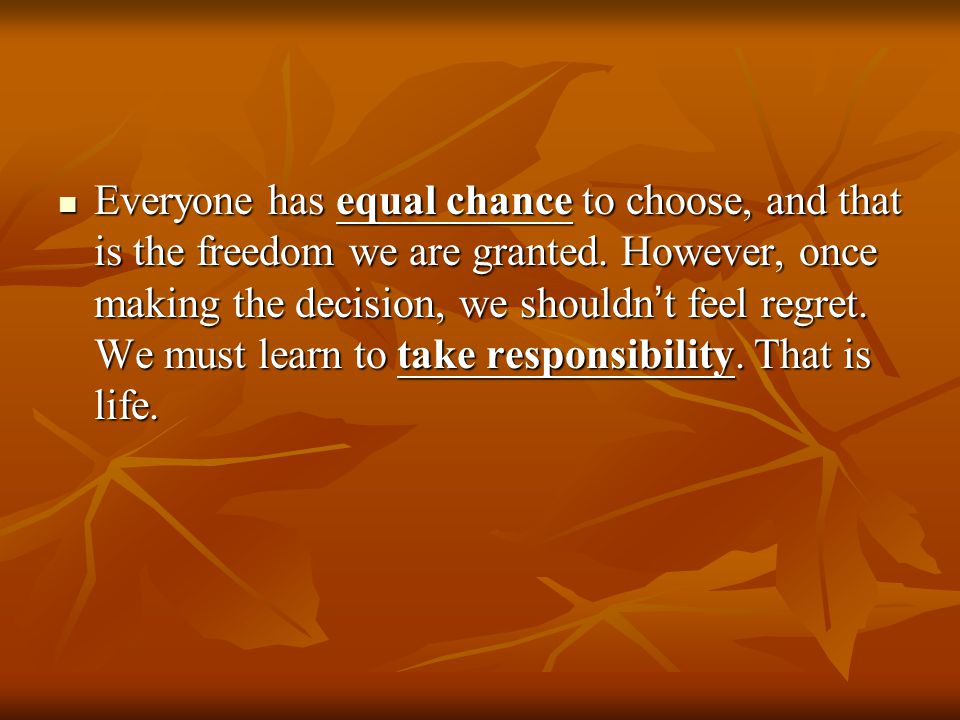 Everyone has equal chance to choose, and that is the freedom we are granted.