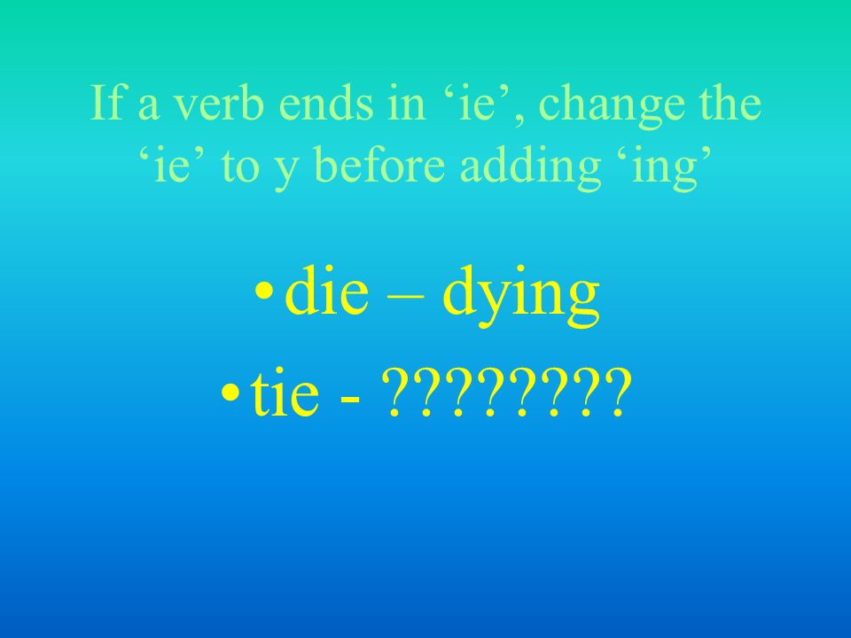 If a verb ends in 'ie', change the 'ie' to y before adding 'ing' die – dying tie - ????????