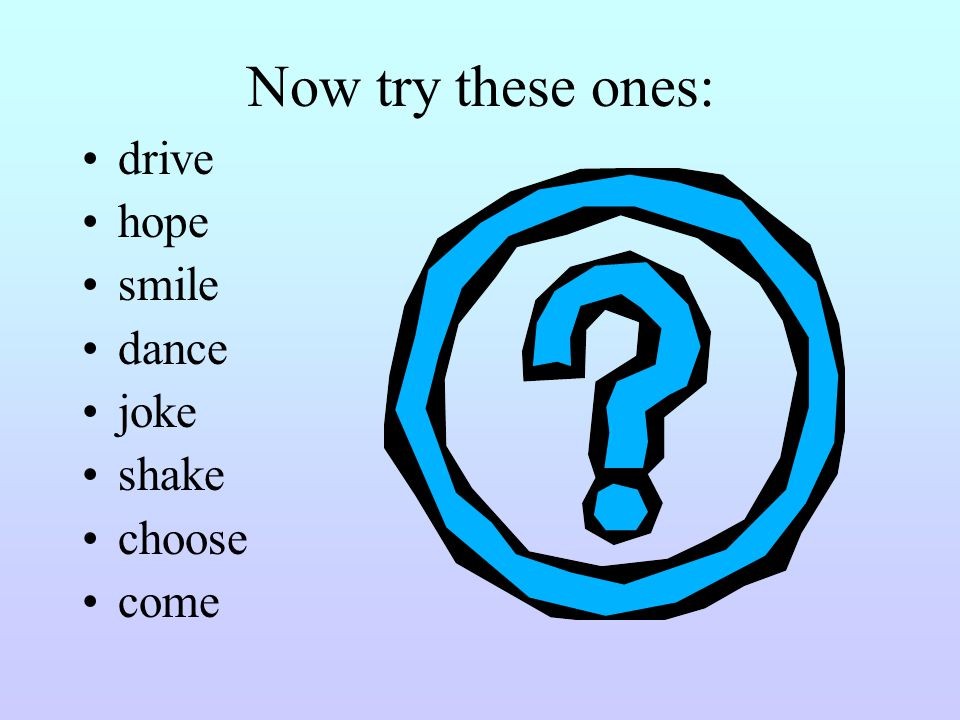 Now try these ones: drive hope smile dance joke shake choose come