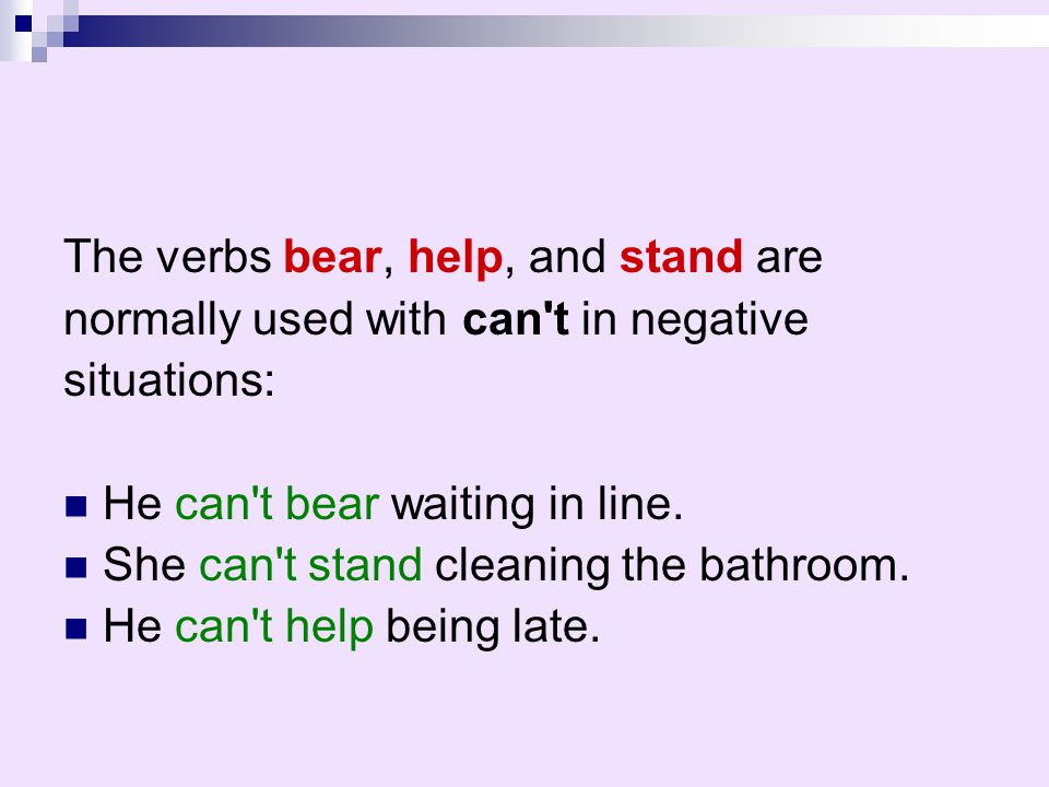 The verbs bear, help, and stand are normally used with can't in negative situations: He can't bear waiting in line. She can't stand cleaning the bathr