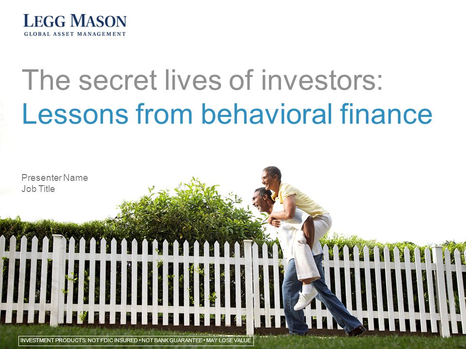 The secret lives of investors: Lessons from behavioral finance Presenter Name Job Title INVESTMENT PRODUCTS: NOT FDIC INSURED NOT BANK GUARANTEE MAY LOSE VALUE 0