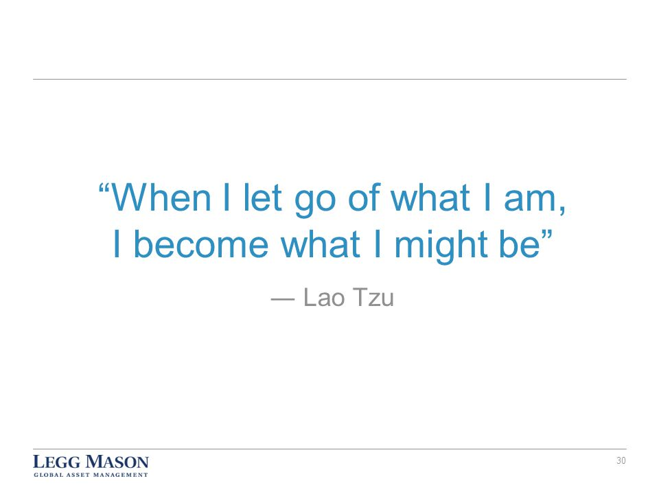 When I let go of what I am, I become what I might be ― Lao Tzu 30