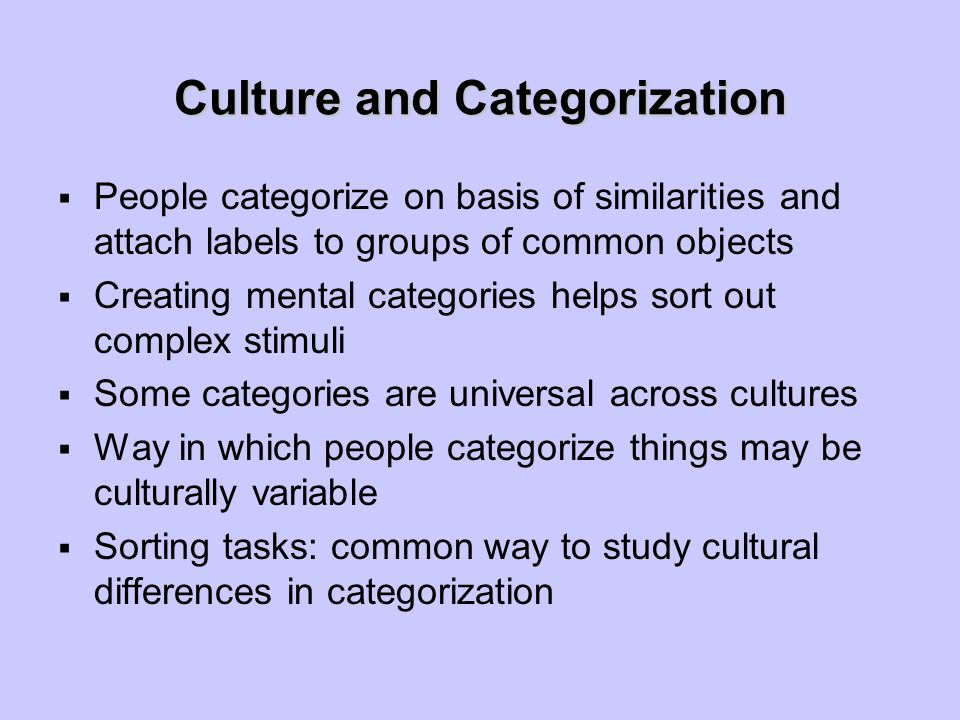 Culture and Categorization  People categorize on basis of similarities and attach labels to groups of common objects  Creating mental categories hel