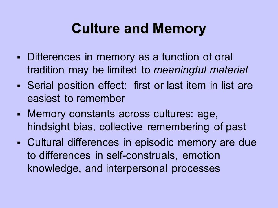 Culture and Memory  Differences in memory as a function of oral tradition may be limited to meaningful material  Serial position effect: first or last item in list are easiest to remember  Memory constants across cultures: age, hindsight bias, collective remembering of past  Cultural differences in episodic memory are due to differences in self-construals, emotion knowledge, and interpersonal processes