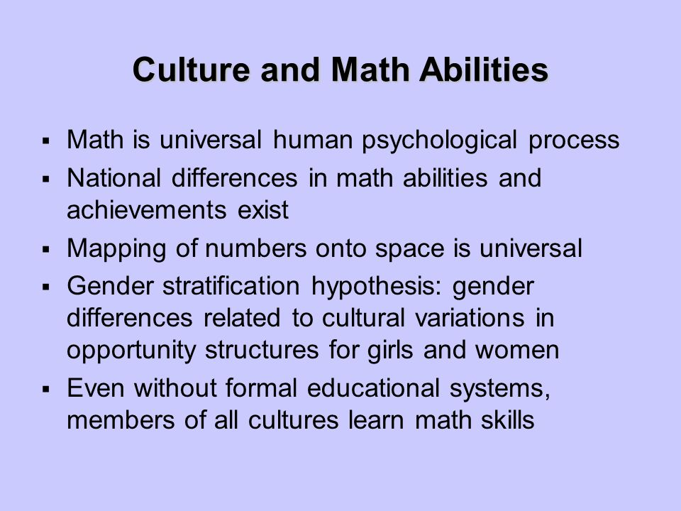 Culture and Math Abilities  Math is universal human psychological process  National differences in math abilities and achievements exist  Mapping of numbers onto space is universal  Gender stratification hypothesis: gender differences related to cultural variations in opportunity structures for girls and women  Even without formal educational systems, members of all cultures learn math skills