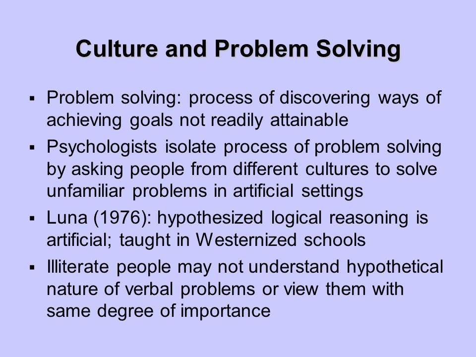 Culture and Problem Solving  Problem solving: process of discovering ways of achieving goals not readily attainable  Psychologists isolate process of problem solving by asking people from different cultures to solve unfamiliar problems in artificial settings  Luna (1976): hypothesized logical reasoning is artificial; taught in Westernized schools  Illiterate people may not understand hypothetical nature of verbal problems or view them with same degree of importance