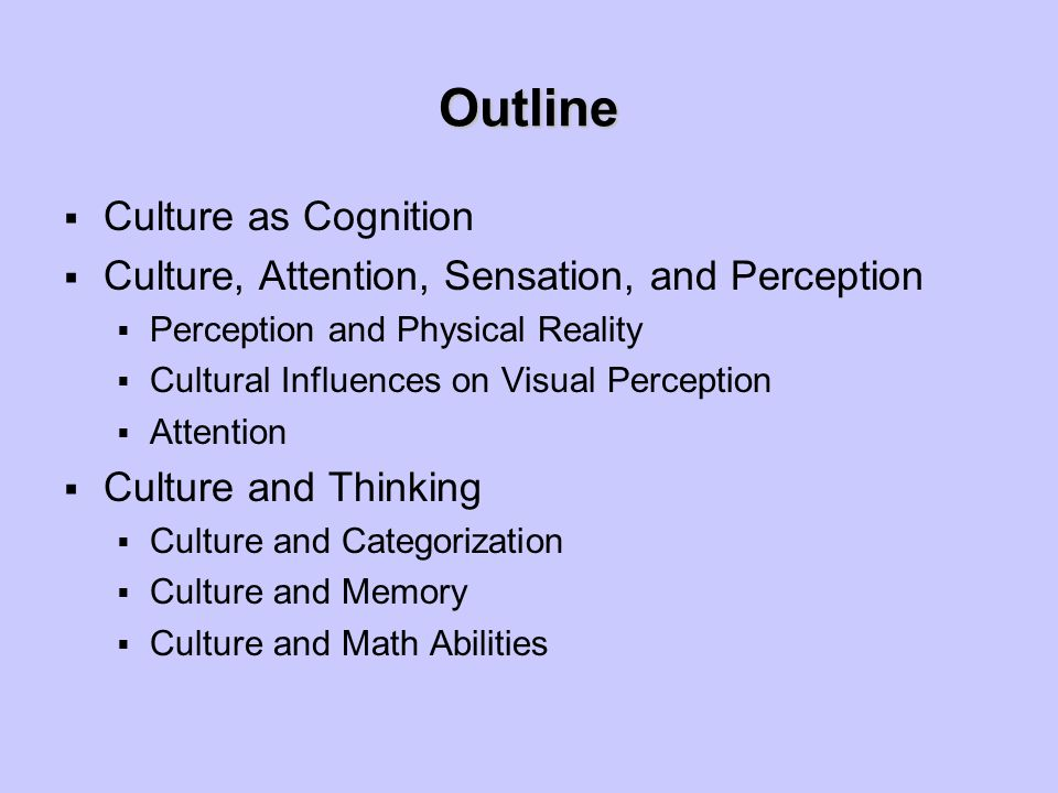 Outline  Culture as Cognition  Culture, Attention, Sensation, and Perception  Perception and Physical Reality  Cultural Influences on Visual Perce
