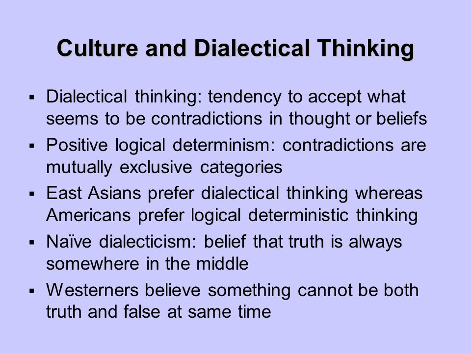 Culture and Dialectical Thinking  Dialectical thinking: tendency to accept what seems to be contradictions in thought or beliefs  Positive logical determinism: contradictions are mutually exclusive categories  East Asians prefer dialectical thinking whereas Americans prefer logical deterministic thinking  Naïve dialecticism: belief that truth is always somewhere in the middle  Westerners believe something cannot be both truth and false at same time