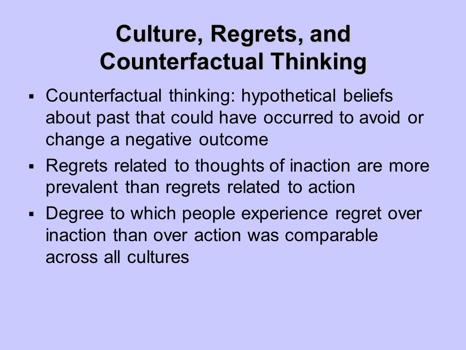 Culture, Regrets, and Counterfactual Thinking  Counterfactual thinking: hypothetical beliefs about past that could have occurred to avoid or change a