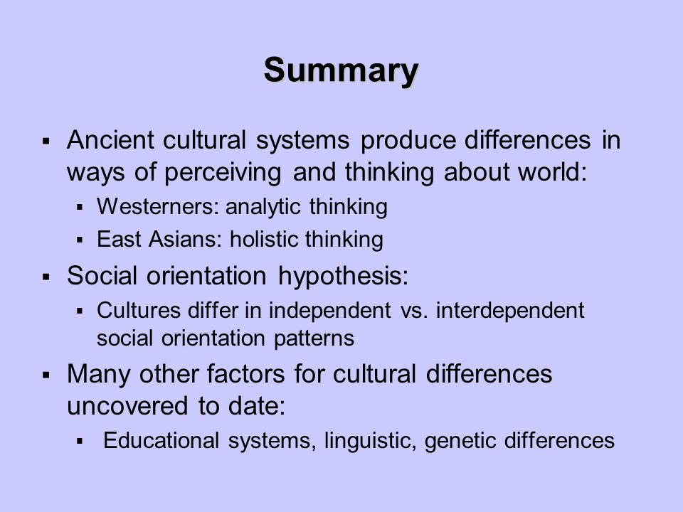 Summary  Ancient cultural systems produce differences in ways of perceiving and thinking about world:  Westerners: analytic thinking  East Asians: holistic thinking  Social orientation hypothesis:  Cultures differ in independent vs.