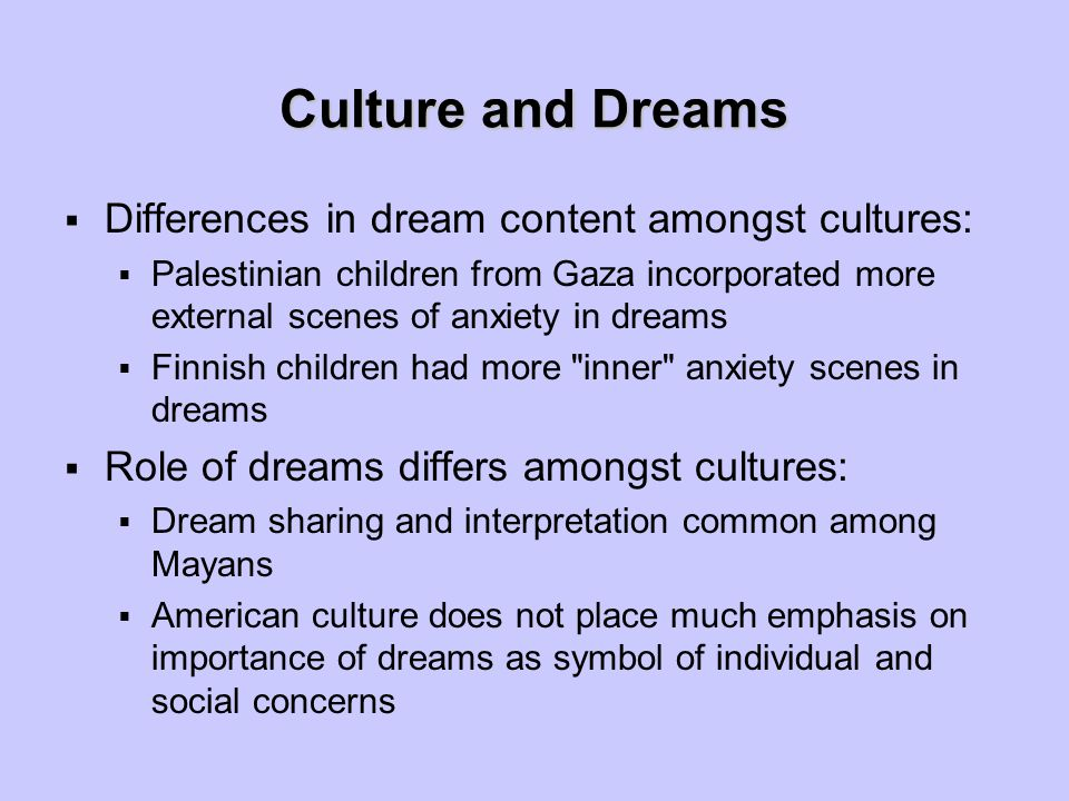 Culture and Dreams  Differences in dream content amongst cultures:  Palestinian children from Gaza incorporated more external scenes of anxiety in d