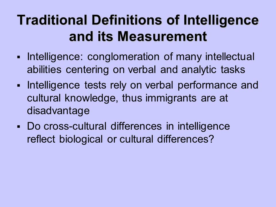 Traditional Definitions of Intelligence and its Measurement  Intelligence: conglomeration of many intellectual abilities centering on verbal and anal