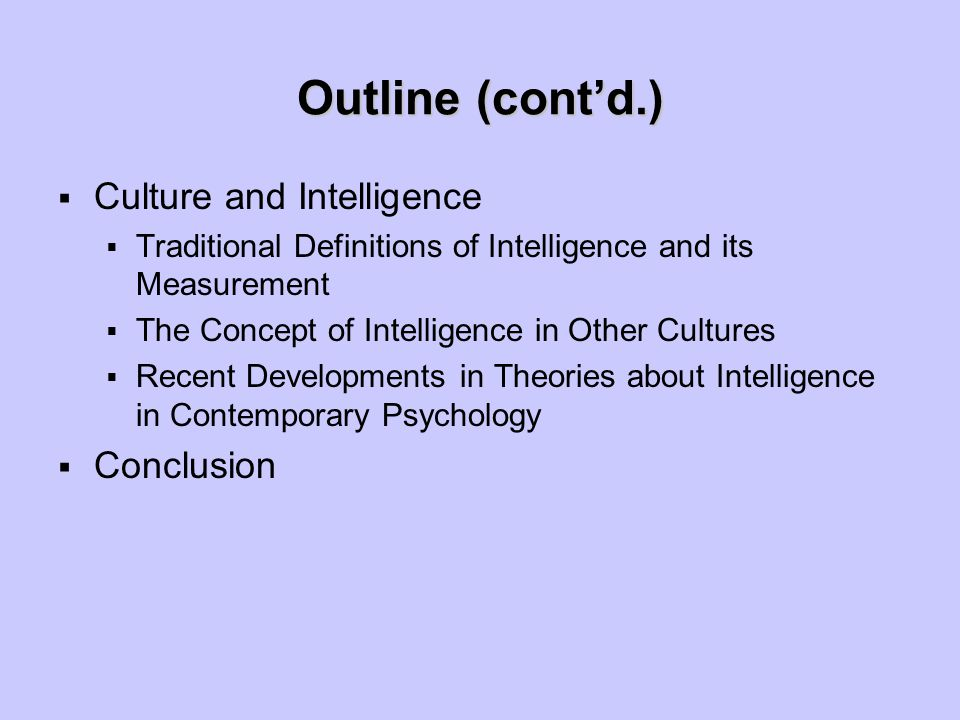 Outline (cont'd.)  Culture and Intelligence  Traditional Definitions of Intelligence and its Measurement  The Concept of Intelligence in Other Cultures  Recent Developments in Theories about Intelligence in Contemporary Psychology  Conclusion