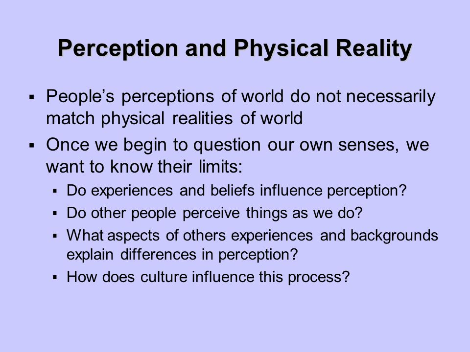 Perception and Physical Reality  People's perceptions of world do not necessarily match physical realities of world  Once we begin to question our own senses, we want to know their limits:  Do experiences and beliefs influence perception.