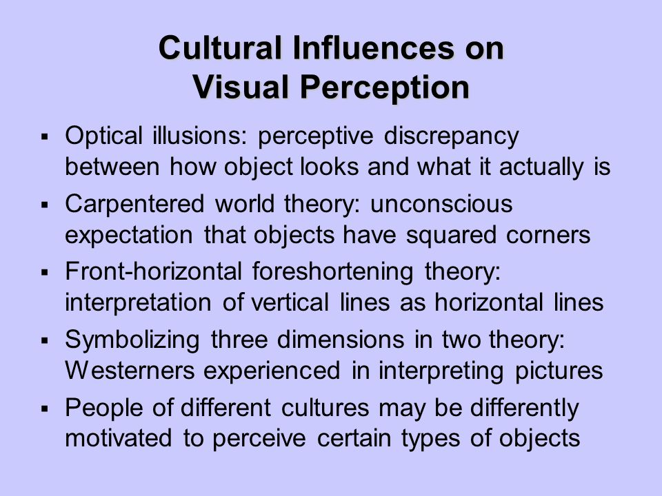 Cultural Influences on Visual Perception  Optical illusions: perceptive discrepancy between how object looks and what it actually is  Carpentered wo