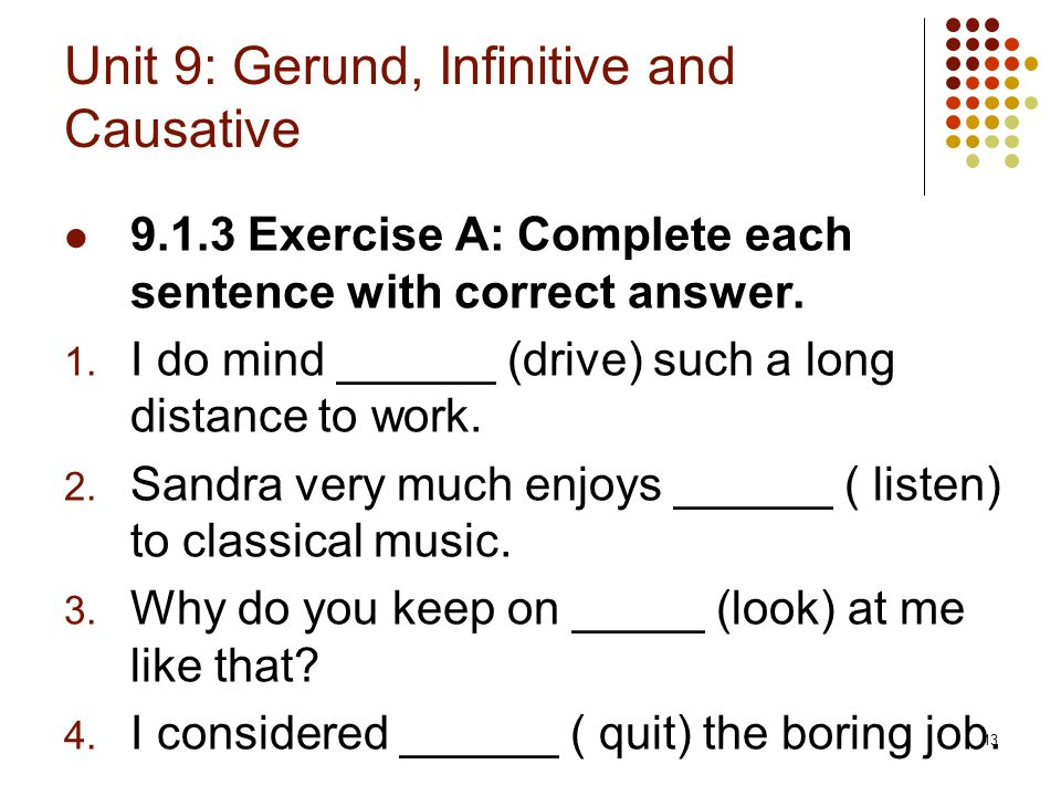13 Unit 9: Gerund, Infinitive and Causative 9.1.3 Exercise A: Complete each sentence with correct answer. 1. I do mind ______ (drive) such a long dist