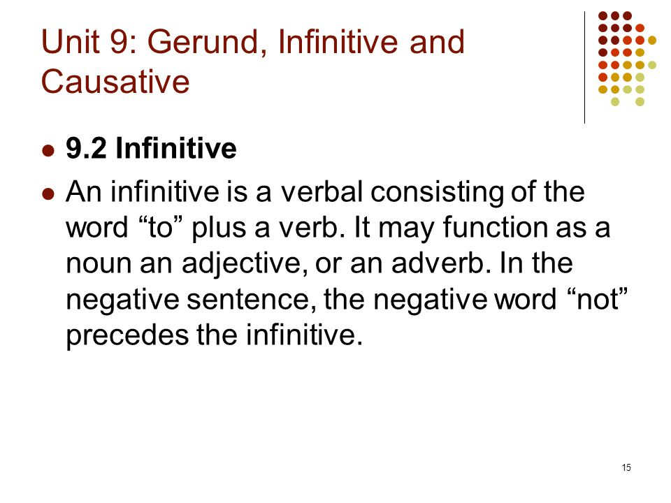 """15 Unit 9: Gerund, Infinitive and Causative 9.2 Infinitive An infinitive is a verbal consisting of the word """"to"""" plus a verb. It may function as a nou"""