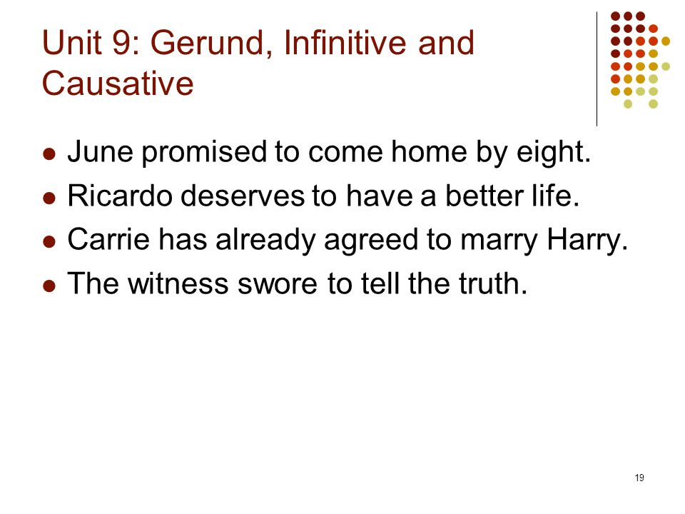 19 Unit 9: Gerund, Infinitive and Causative June promised to come home by eight. Ricardo deserves to have a better life. Carrie has already agreed to