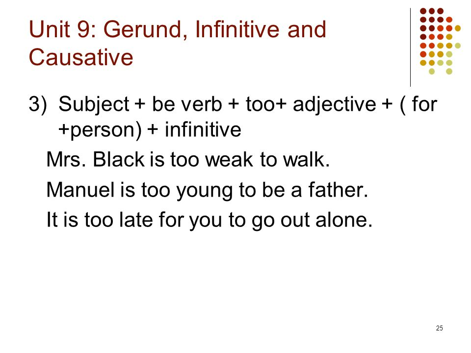 25 Unit 9: Gerund, Infinitive and Causative 3) Subject + be verb + too+ adjective + ( for +person) + infinitive Mrs. Black is too weak to walk. Manuel