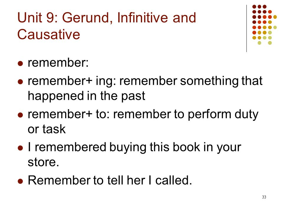 33 Unit 9: Gerund, Infinitive and Causative remember: remember+ ing: remember something that happened in the past remember+ to: remember to perform du