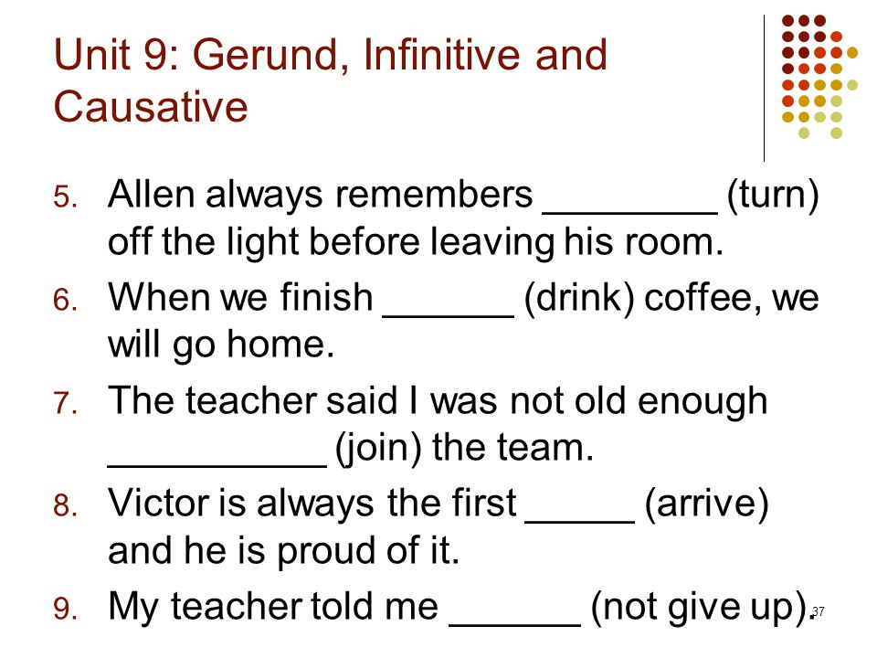 37 Unit 9: Gerund, Infinitive and Causative 5. Allen always remembers ________ (turn) off the light before leaving his room. 6. When we finish ______
