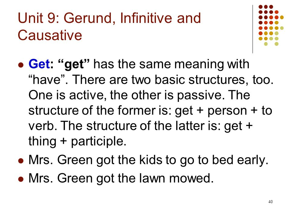 """40 Unit 9: Gerund, Infinitive and Causative Get: """"get"""" has the same meaning with """"have"""". There are two basic structures, too. One is active, the other"""