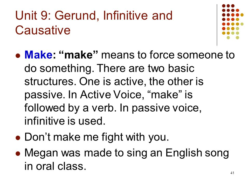"""41 Unit 9: Gerund, Infinitive and Causative Make: """"make"""" means to force someone to do something. There are two basic structures. One is active, the ot"""