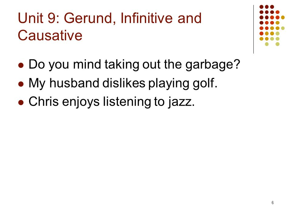 6 Unit 9: Gerund, Infinitive and Causative Do you mind taking out the garbage? My husband dislikes playing golf. Chris enjoys listening to jazz.