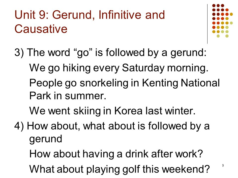 """9 Unit 9: Gerund, Infinitive and Causative 3) The word """"go"""" is followed by a gerund: We go hiking every Saturday morning. People go snorkeling in Kent"""