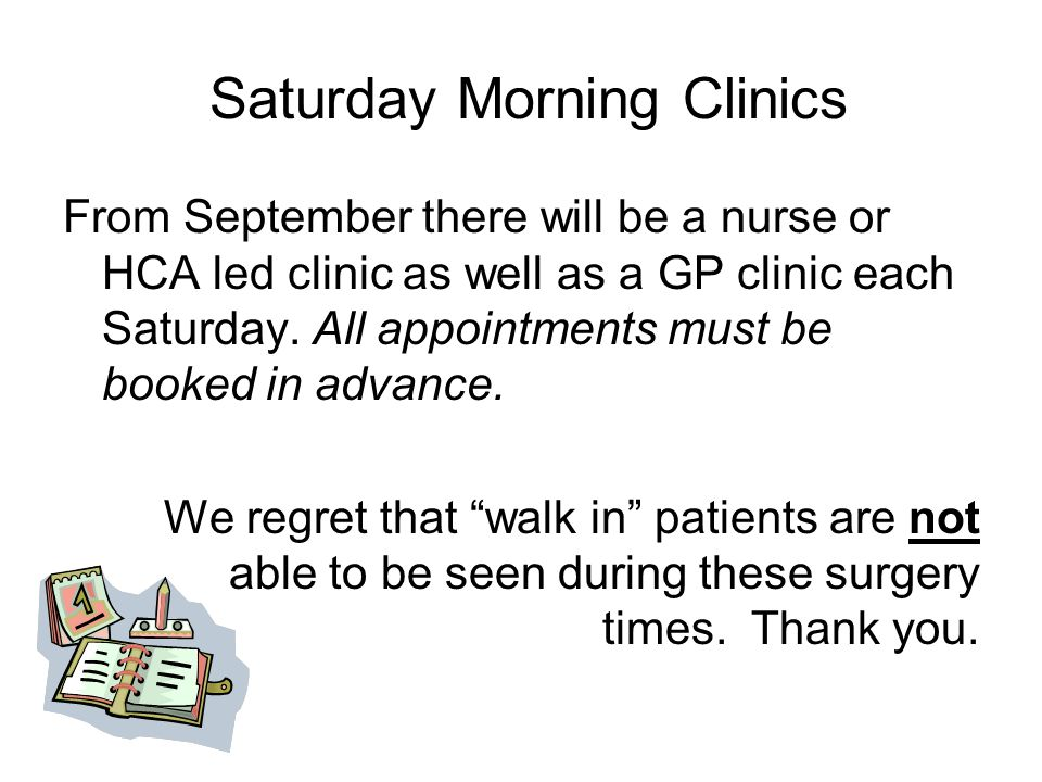 Saturday Morning Clinics From September there will be a nurse or HCA led clinic as well as a GP clinic each Saturday.