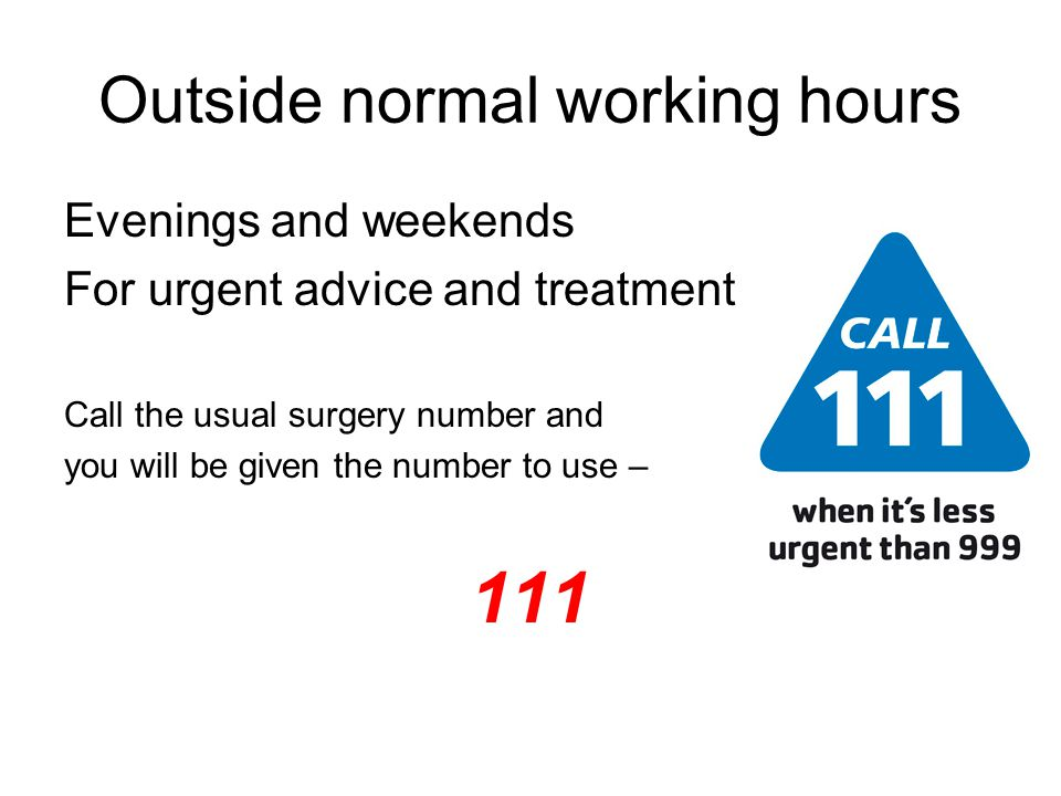 Outside normal working hours Evenings and weekends For urgent advice and treatment Call the usual surgery number and you will be given the number to use – 111