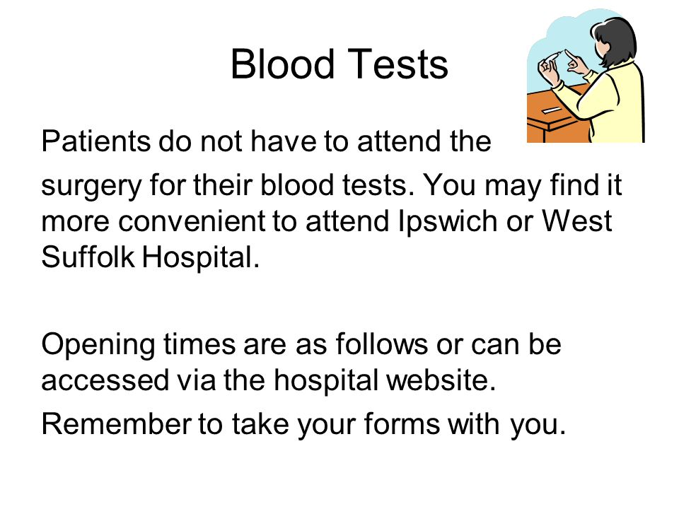 Blood Tests Patients do not have to attend the surgery for their blood tests.